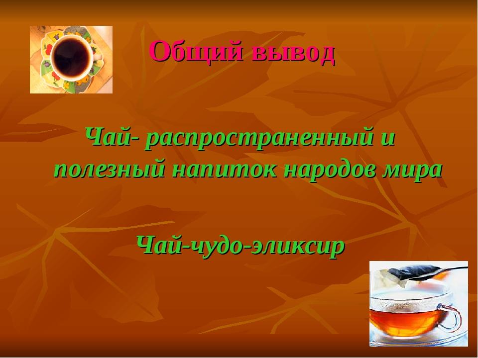 Общий вывод Чай- распространенный и полезный напиток народов мира Чай-чудо-эл...