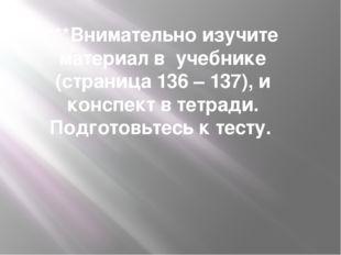 ***Внимательно изучите материал в учебнике (страница 136 – 137), и конспект в