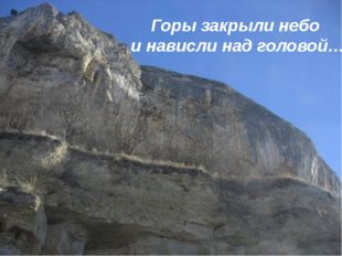 Горы закрыли небо и нависли над головой…