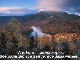 А вдали - снова горы… Всё дальше, всё выше, всё заманчивей.