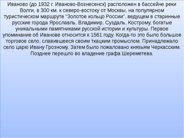 Иваново (до 1932 г. Иваново-Вознесенск) расположен в бассейне реки Волги, в 3...