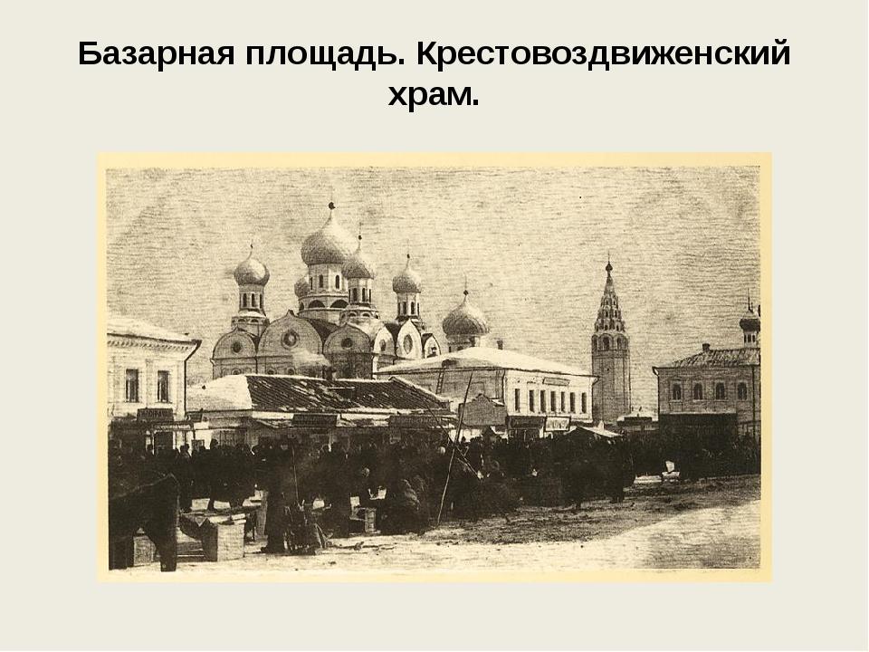 Базарная площадь. Крестовоздвиженский храм.