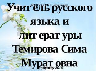 Учитель русского языка и литературы Темирова Сима Муратовна Дзуарикау 2016 МК