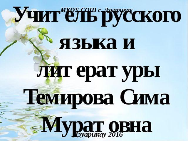 Учитель русского языка и литературы Темирова Сима Муратовна Дзуарикау 2016 МК...