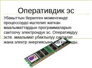 Оперативдик эс Убакыттын берилген моментинде процессордо иштелип жаткан маалы