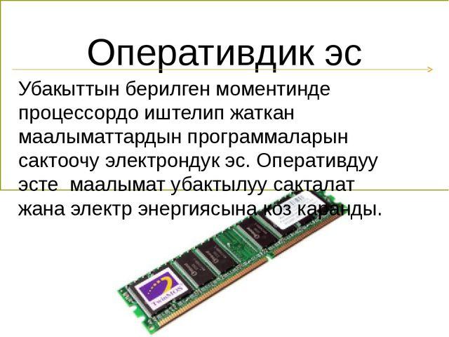 Оперативдик эс Убакыттын берилген моментинде процессордо иштелип жаткан маалы...
