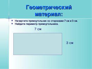 Геометрический материал: Начертите прямоугольник со сторонами 7 см и 3 см. На