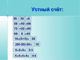 Устный счёт: 30 36 - =6 58 +40 =98 75 +20 =95 48- 8 =40 16+(5+5)= 26 (60-20)-