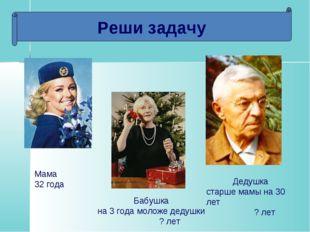 Реши задачу Мама 32 года Дедушка старше мамы на 30 лет ? лет Бабушка на 3 год