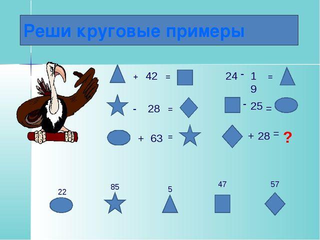 Реши круговые примеры + 42 = - 28 = + 63 = 24 - 19 = - 25 = + 28 = ? 5 22 85...