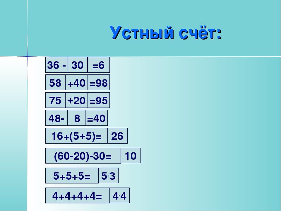 Устный счёт: 30 36 - =6 58 +40 =98 75 +20 =95 48- 8 =40 16+(5+5)= 26 (60-20)-...