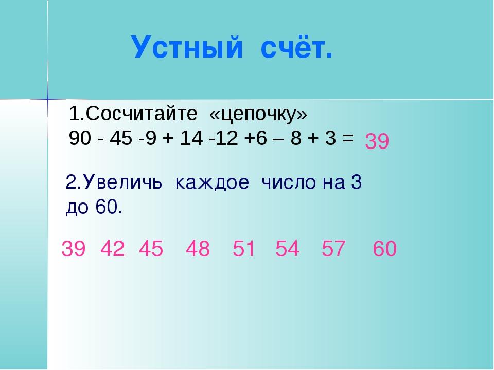 Устный счёт. 39 1.Сосчитайте «цепочку» 90 - 45 -9 + 14 -12 +6 – 8 + 3 = 2.Ув...