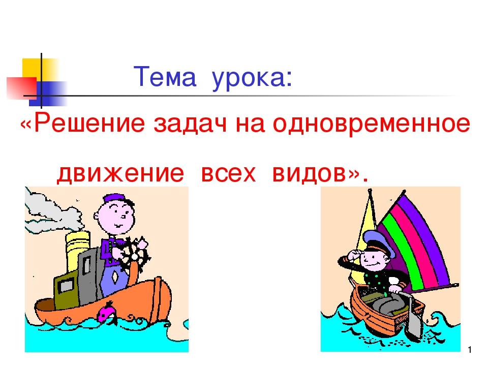 * Тема урока: «Решение задач на одновременное движение всех видов».