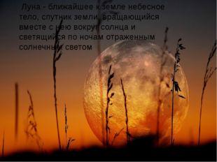 Луна - ближайшее к земле небесное тело, спутник земли, вращающийся вместе с