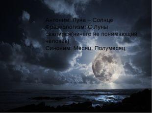 Антоним: Луна – Солнце Фразеологизм: С Луны свалился(ничего не понимающий че