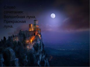 Слово сочетания: Волшебная луна, Прекрасная луна.