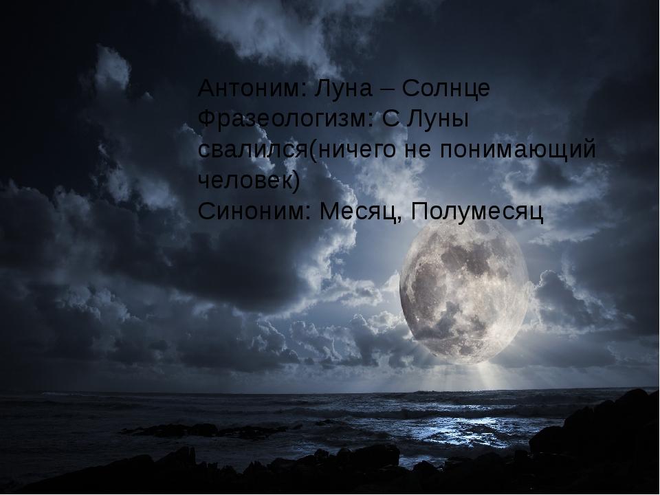 Антоним: Луна – Солнце Фразеологизм: С Луны свалился(ничего не понимающий че...