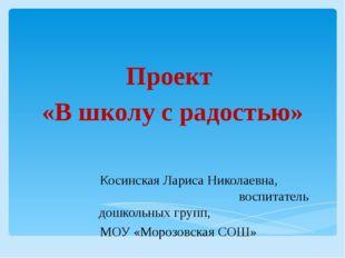 Проект «В школу с радостью» Косинская Лариса Николаевна, воспитатель дошкольн