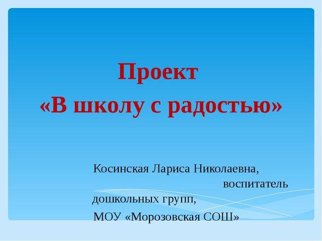Проект «В школу с радостью» Косинская Лариса Николаевна, воспитатель дошкольн...
