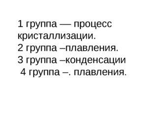 1 группа –– процесс кристаллизации. 2 группа –плавления. 3 группа –конденсаци