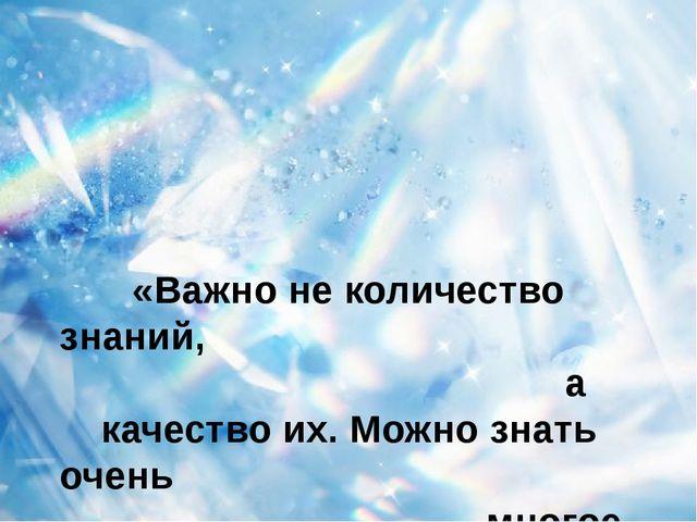 «Важно не количество знаний, а качество их. Можно знать очень многое, не зная...