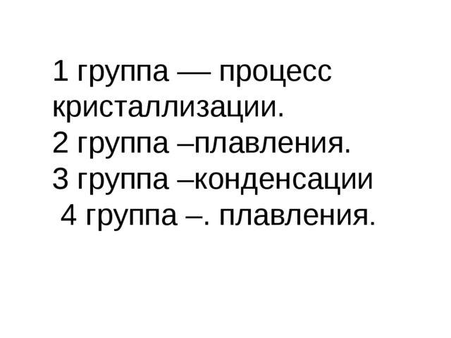 1 группа –– процесс кристаллизации. 2 группа –плавления. 3 группа –конденсаци...