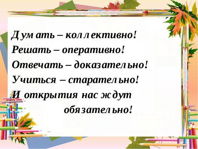 Думать – коллективно! Решать – оперативно! Отвечать – доказательно! Учиться...