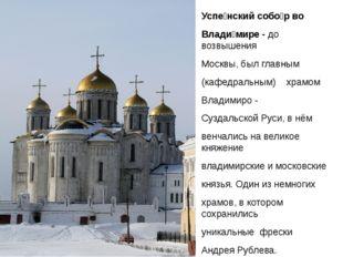 Успе́нский собо́р во Влади́мире - до возвышения Москвы, был главным (кафедра