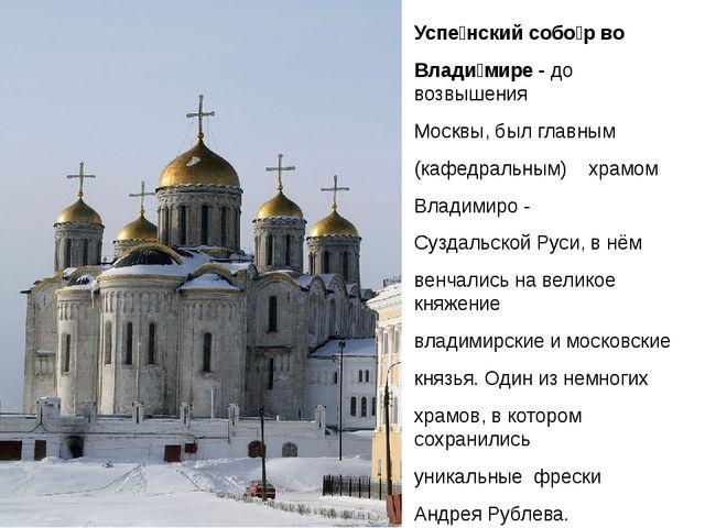 Успе́нский собо́р во Влади́мире - до возвышения Москвы, был главным (кафедра...