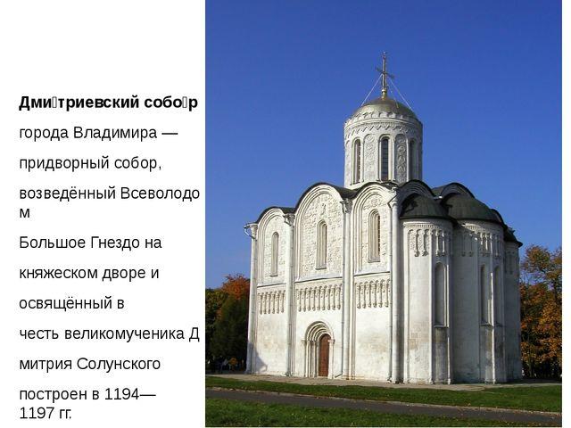 Дми́триевский собо́р городаВладимира— придворный собор, возведённыйВсево...