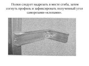 Полки следует надрезать в месте сгиба, затем согнуть профиль и зафиксировать