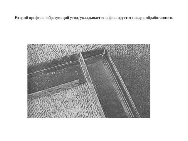 Второй профиль, образующий угол, укладывается и фиксируется поверх обработанн...
