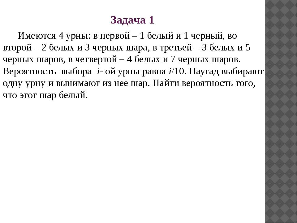 Задача 1 Имеются 4 урны: в первой – 1 белый и 1 черный, во второй – 2 белых и...