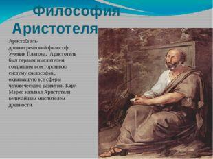 Философия Аристотеля Аристо́тель- древнегреческий философ. Ученик Платона. А