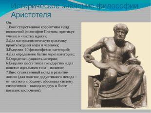 Историческое значение философии Аристотеля Он: 1.Внес существенные коррективы