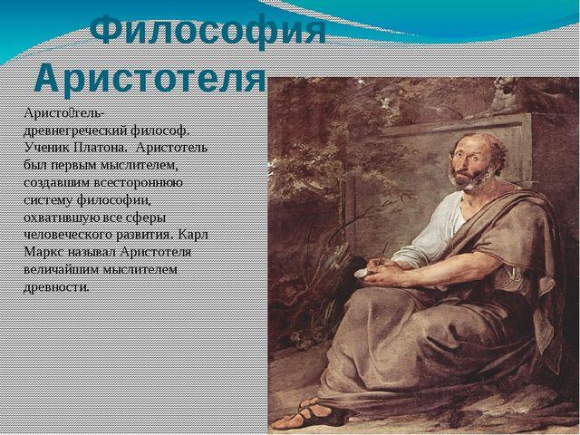 Философия Аристотеля Аристо́тель- древнегреческий философ. Ученик Платона. А...