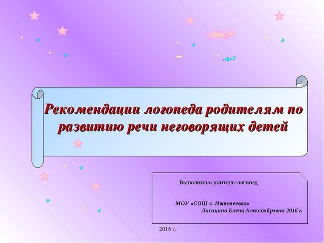 Рекомендации логопеда родителям по развитию речи неговорящих детей Выполнила:...