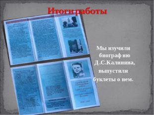 Мы изучили биографию Д.С.Калинина, выпустили буклеты о нем.