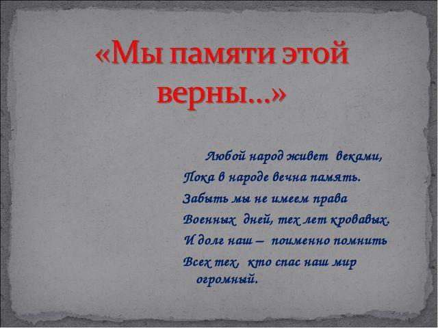 Любой народ живет веками, Пока в народе вечна память. Забыть мы не имеем пра...