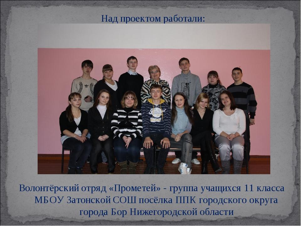 Над проектом работали: Волонтёрский отряд «Прометей» - группа учащихся 11 кл...