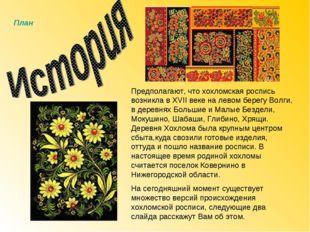 Предполагают, что хохломская роспись возникла в XVII веке на левом берегу Вол