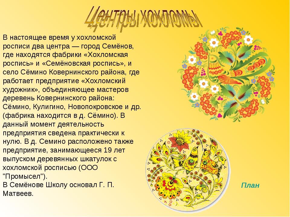 В настоящее время у хохломской росписи два центра — город Семёнов, где находя...