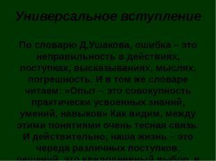 Универсальное вступление По словарю Д.Ушакова, ошибка – это неправильность в