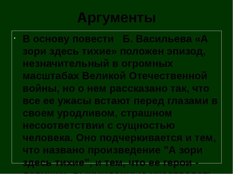 Аргументы В основу повести Б. Васильева «А зори здесь тихие» положен эпизод,...
