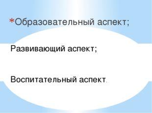 Образовательный аспект; Развивающий аспект; Воспитательный аспект.