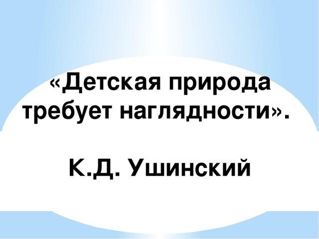 «Детская природа требует наглядности». К.Д. Ушинский