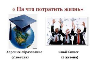 « На что потратить жизнь» Хорошее образование Свой бизнес (2 жетона) (2 жето