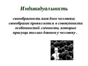 Индивидуальность своеобразность каждого человека; своеобразие проявляется в с