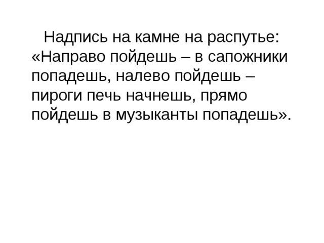 Надпись на камне на распутье: «Направо пойдешь – в сапожники попадешь, налев...