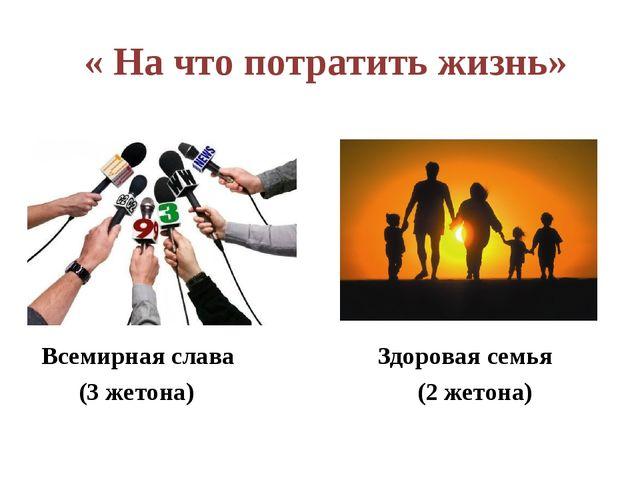 « На что потратить жизнь» Всемирная слава Здоровая семья (3 жетона) (2 жетона)